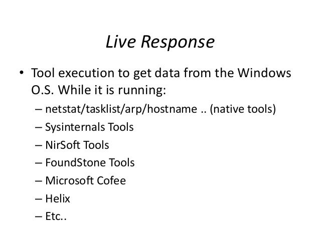 Live Response • Tool execution to get data from the Windows O.S. While it is running: – netstat/tasklist/arp/hostname .. (...