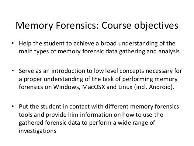 Memory Forensics: Course objectives • Help the student to achieve a broad understanding of the main types of memory forens...
