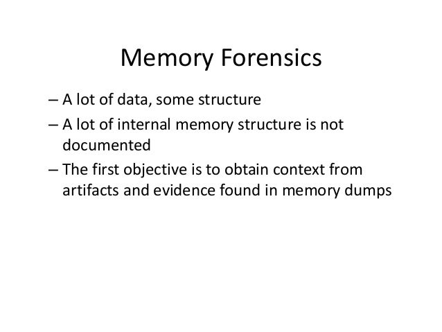 Memory Forensics – A lot of data, some structure – A lot of internal memory structure is not documented – The first object...