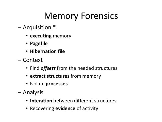 Memory Forensics – Acquisition * • executing memory • Pagefile • Hibernation file  – Context • FInd offsets from the neede...