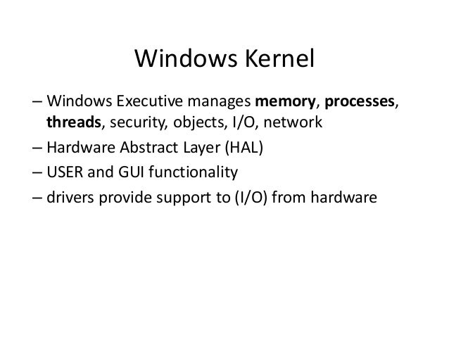 Windows Kernel – Windows Executive manages memory, processes, threads, security, objects, I/O, network – Hardware Abstract...