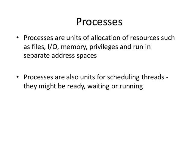Processes • Processes are units of allocation of resources such as files, I/O, memory, privileges and run in separate addr...