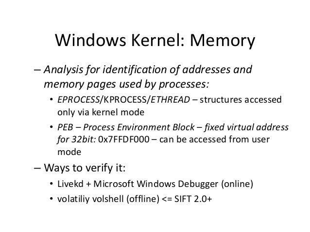Windows Kernel: Memory – Analysis for identification of addresses and memory pages used by processes: • EPROCESS/KPROCESS/...