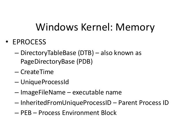Windows Kernel: Memory • EPROCESS – DirectoryTableBase (DTB) – also known as PageDirectoryBase (PDB) – CreateTime – Unique...