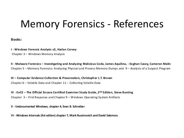 Memory Forensics - References Books: I - Windows Forensic Analysis v2, Harlan Carvey Chapter 3 – Windows Memory Analysis I...
