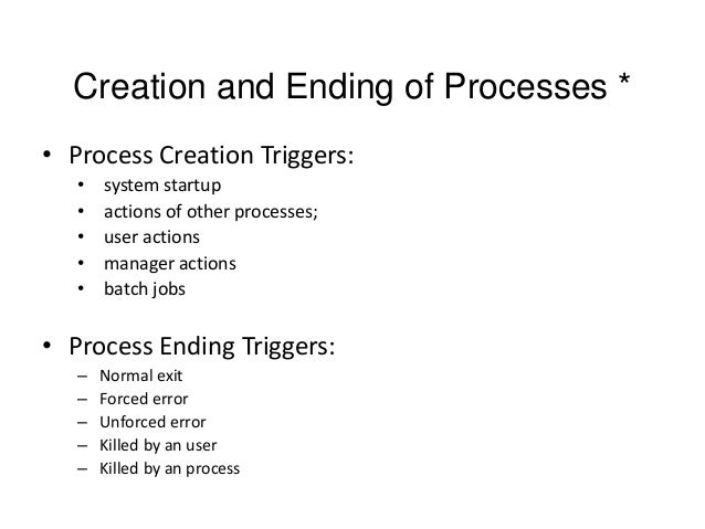 Creation and Ending of Processes * • Process Creation Triggers: • • • • •  system startup actions of other processes; user...