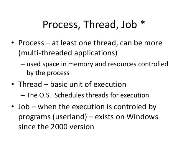 Process, Thread, Job * • Process – at least one thread, can be more (multi-threaded applications) – used space in memory a...