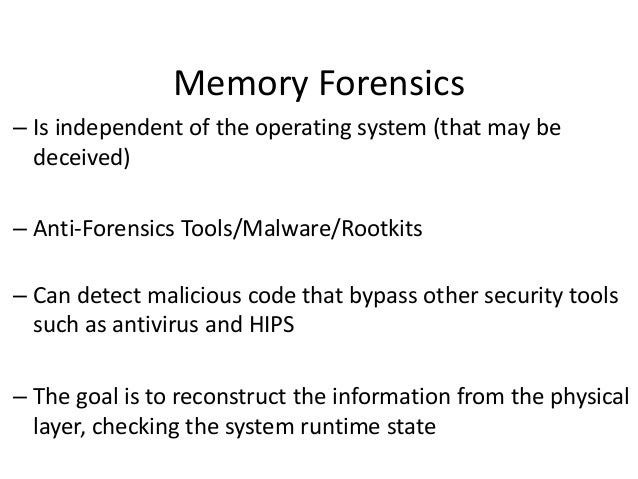 Memory Forensics – Is independent of the operating system (that may be deceived) – Anti-Forensics Tools/Malware/Rootkits  ...