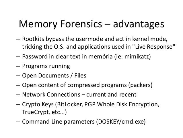 Memory Forensics – advantages – Rootkits bypass the usermode and act in kernel mode, tricking the O.S. and applications us...