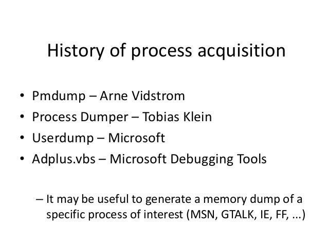 History of process acquisition • • • •  Pmdump – Arne Vidstrom Process Dumper – Tobias Klein Userdump – Microsoft Adplus.v...