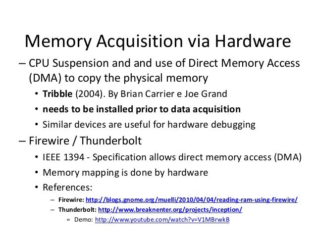 Memory Acquisition via Hardware – CPU Suspension and and use of Direct Memory Access (DMA) to copy the physical memory • T...
