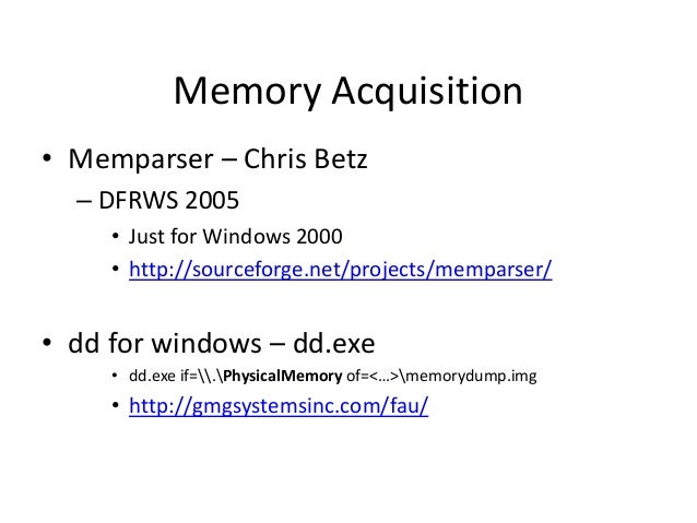 Memory Acquisition • Memparser – Chris Betz – DFRWS 2005 • Just for Windows 2000 • http://sourceforge.net/projects/mempars...