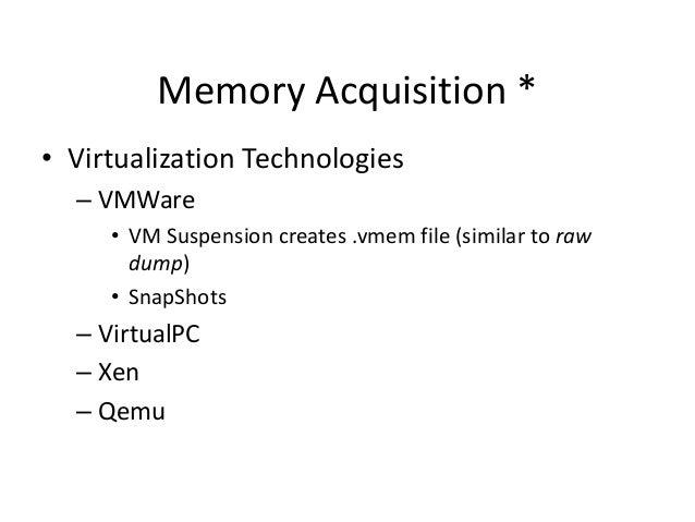 Memory Acquisition * • Virtualization Technologies – VMWare • VM Suspension creates .vmem file (similar to raw dump) • Sna...