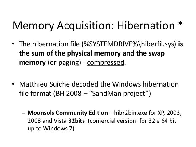 Memory Acquisition: Hibernation * • The hibernation file (%SYSTEMDRIVE%hiberfil.sys) is the sum of the physical memory and...