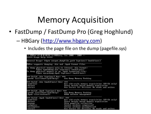 Memory Acquisition • FastDump / FastDump Pro (Greg Hoghlund) – HBGary (http://www.hbgary.com) • Includes the page file on ...