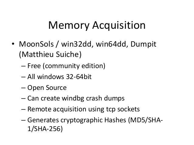 Memory Acquisition • MoonSols / win32dd, win64dd, Dumpit (Matthieu Suiche) – Free (community edition) – All windows 32-64b...