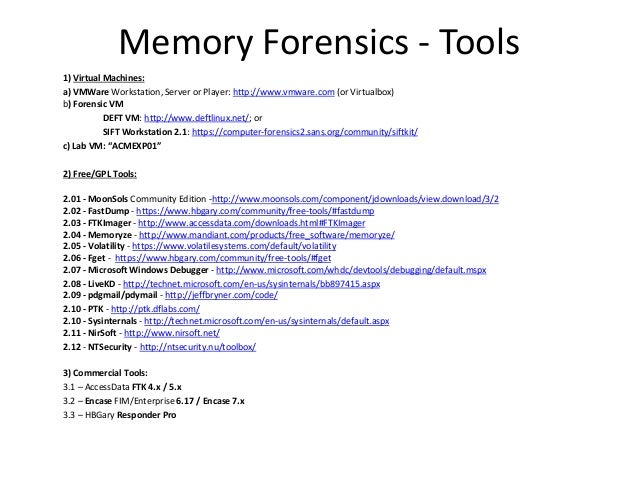 Memory Forensics - Tools 1) Virtual Machines: a) VMWare Workstation, Server or Player: http://www.vmware.com (or Virtualbo...