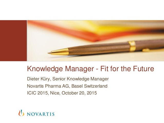 Dieter Küry, Senior Knowledge Manager Novartis Pharma AG, Basel Switzerland ICIC 2015, Nice, October 20, 2015 Knowledge Ma...