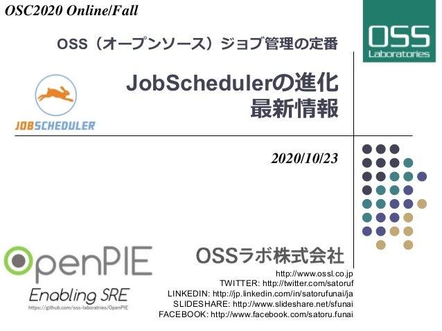 OSS(オープンソース)ジョブ管理の定番 JobSchedulerの進化 最新情報 2020/10/23 http://www.ossl.co.jp TWITTER: http://twitter.com/satoruf LINKEDIN: h...