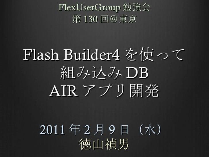 Flash Builder4 を使って 組み込み DB AIR アプリ開発 2011 年 2 月 9 日(水) 徳山禎男 FlexUserGroup 勉強会 第 130 回@東京