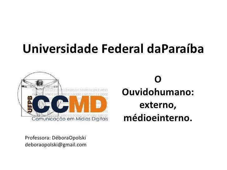 Universidade Federal daParaíba<br />O Ouvidohumano: externo, médioeinterno.<br />Professora: DéboraOpolski<br />deboraopol...
