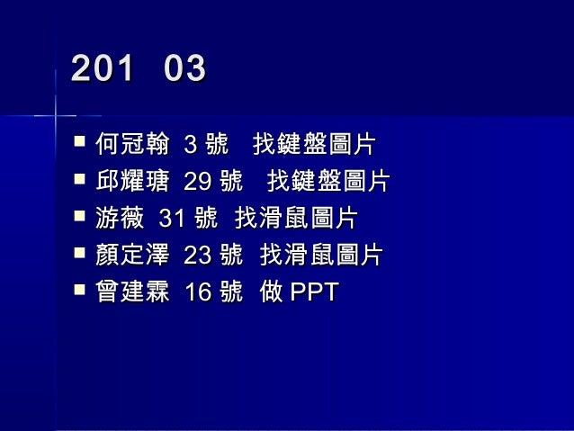 201 03   何冠翰 3 號 找鍵盤圖片   邱耀瑭 29 號 找鍵盤圖片   游薇 31 號 找滑鼠圖片   顏定澤 23 號 找滑鼠圖片   曾建霖 16 號 做 PPT