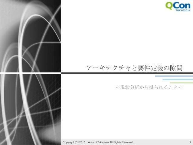 アーキテクチャと要件定義の隙間 〜現状分析から得られること〜 1Copyright (C) 2013 Atsushi Takayasu All Rights Reserved.
