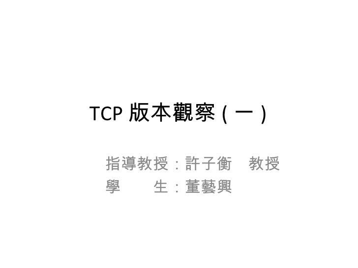 TCP 版本觀察 ( 一 )   指導教授:許子衡 教授   學  生:董藝興