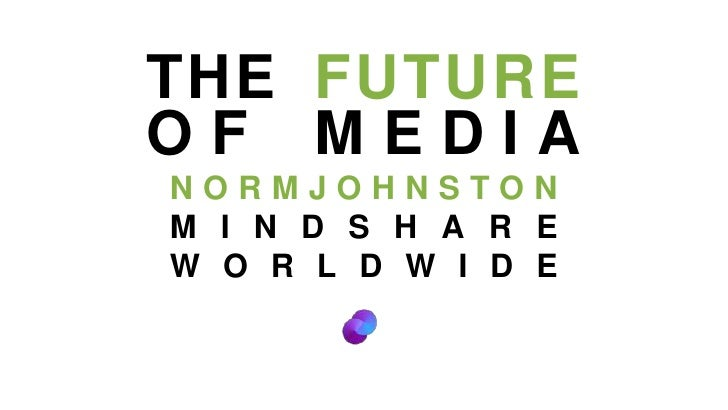 THE FUTURE<br />OF MEDIA<br />NORMJOHNSTON<br />MINDSHARE WORLDWIDE<br />