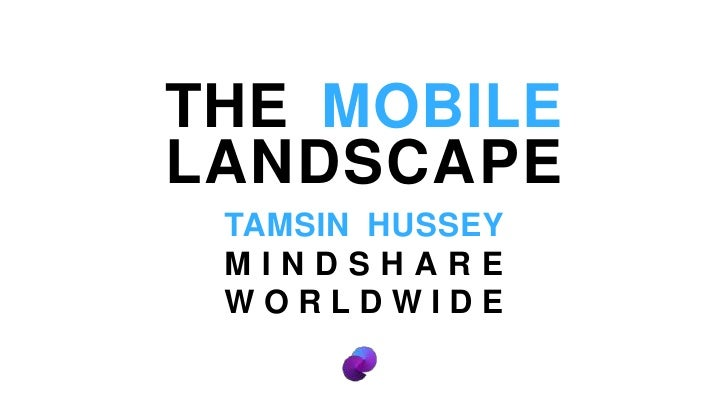 THE MOBILE LANDSCAPE<br />TAMSIN HUSSEY MINDSHARE WORLDWIDE<br />