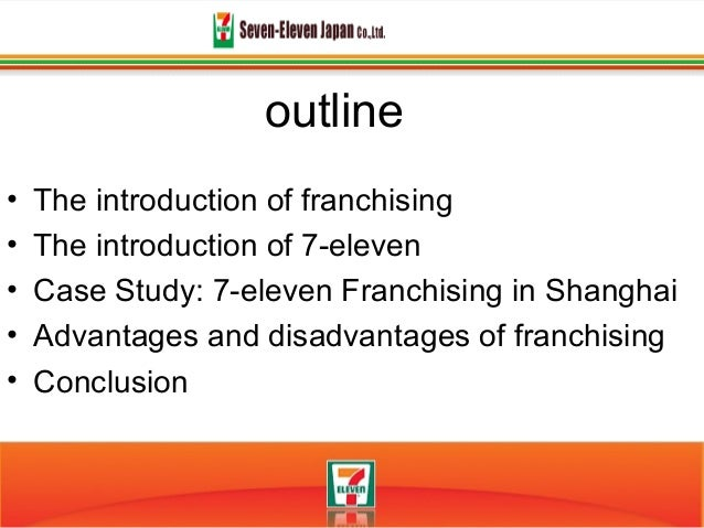 outline• The introduction of franchising• The introduction of 7-eleven• Case Study: 7-eleven Franchising in Shanghai• Adva...