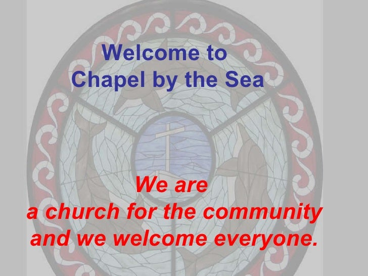 Welcome to  Chapel by the Sea We are  a church for the community and we welcome everyone.