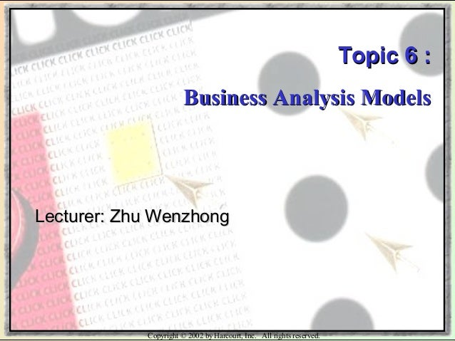Copyright © 2002 by Harcourt, Inc. All rights reserved. Topic 6 :Topic 6 : Business Analysis ModelsBusiness Analysis Model...