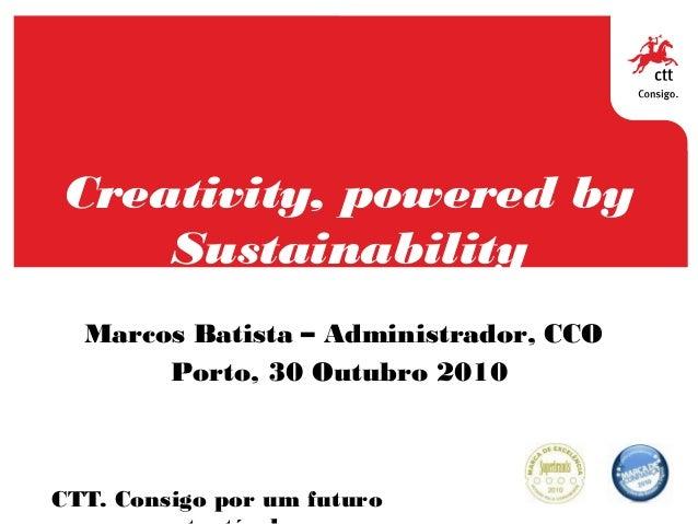 Creativity, powered by Sustainability CTT. Consigo por um futuro Marcos Batista – Administrador, CCO Porto, 30 Outubro 2010
