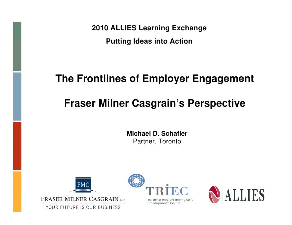 2010 ALLIES Learning Exchange          Putting Ideas into Action     The Frontlines of Employer Engagement   Fraser Milner...