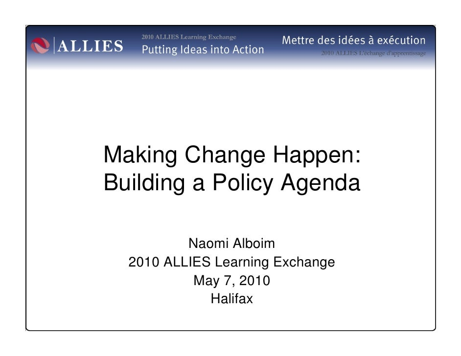 Making Change Happen: Building a Policy Agenda            Naomi Alboim   2010 ALLIES Learning Exchange            May 7, 2...
