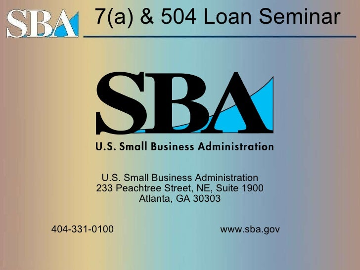 7(a) & 504 Loan Seminar  U.S. Small Business Administration 233 Peachtree Street, NE, Suite 1900 Atlanta, GA 30303 404-331...