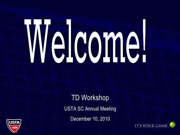 Welcome! TD Workshop USTA SC Annual Meeting December 10, 2010