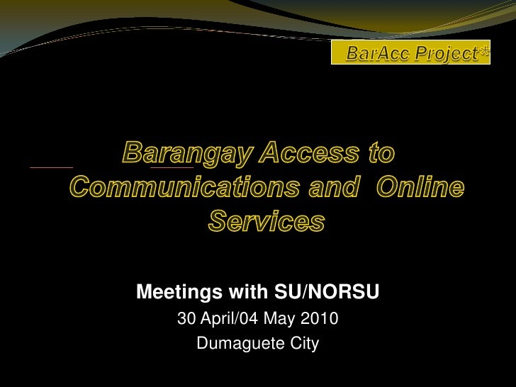 BarAcc Project*    <br />Barangay Access to Communications and  Online Services<br />Meetings with SU/NORSU<br />30 April/...