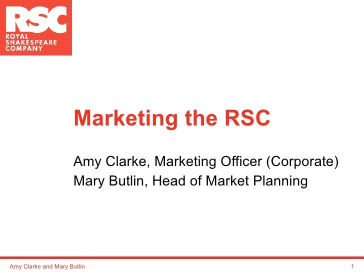 Marketing the RSC Amy Clarke, Marketing Officer (Corporate) Mary Butlin, Head of Market Planning Amy Clarke and Mary Butlin