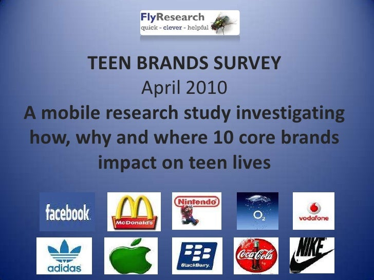TEEN BRANDS SURVEYApril 2010A mobile research study investigating how, why and where 10 core brands impact on teen lives<b...