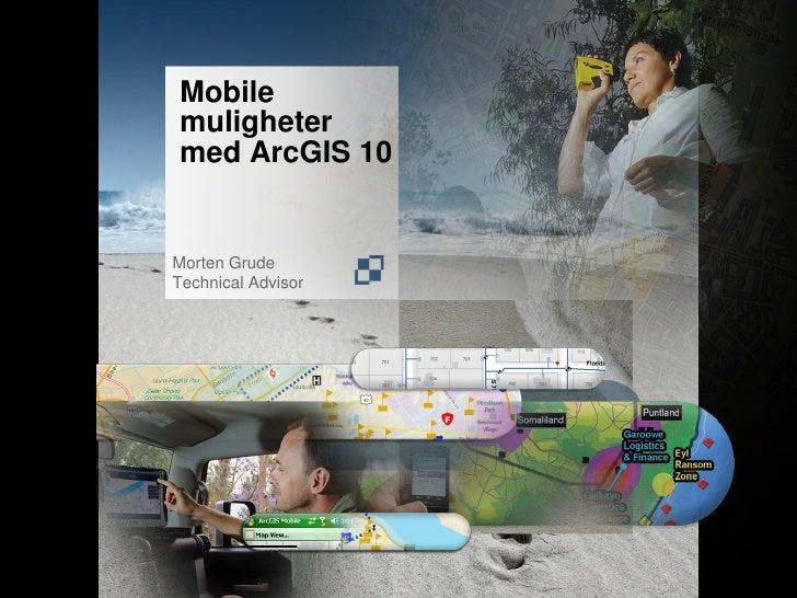 Mobile muligheter med ArcGIS 10   Morten Grude Technical Advisor