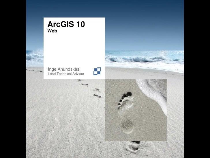 ArcGIS 10 Web     Inge Anundskås Lead Technical Advisor