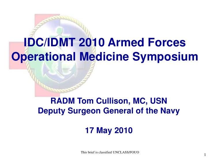 IDC/IDMT 2010 Armed Forces Operational Medicine Symposium            UNCLASSIFIED//FOUO         RADM Tom Cullison, MC, USN...