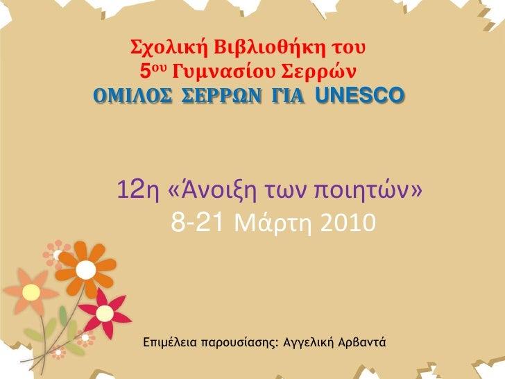 Σχολική Βιβλιοθήκη του <br />5ου Γυμνασίου Σερρών<br />ΟΜΙΛΟΣ  ΣΕΡΡΩΝ  ΓΙΑ  UNESCO<br />12η «Άνοιξη των ποιητών» 8-21 Μάρτ...