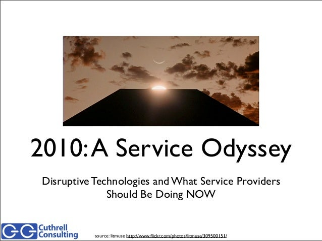 2010:A Service Odyssey Disruptive Technologies and What Service Providers Should Be Doing NOW source: litmuse http://www.fl...