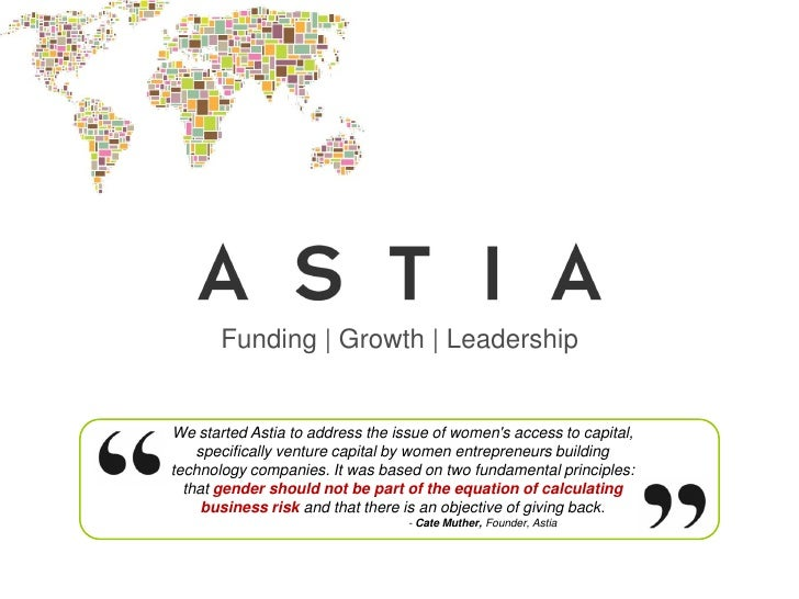 Funding   Growth   Leadership   We started Astia to address the issue of women's access to capital,     specifically ventu...