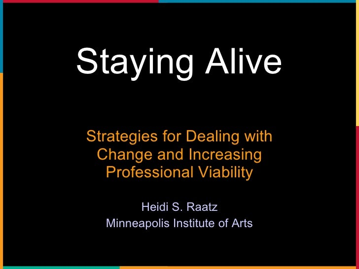 Staying Alive Strategies for Dealing with Change and Increasing Professional Viability Heidi S. Raatz Minneapolis Institut...
