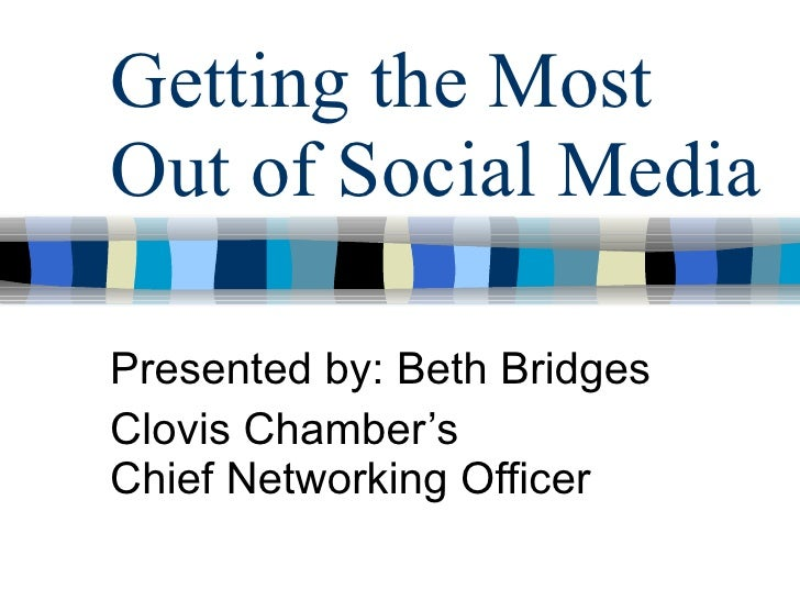 Getting the Most Out of Social Media Presented by: Beth Bridges Clovis Chamber's Chief Networking Officer