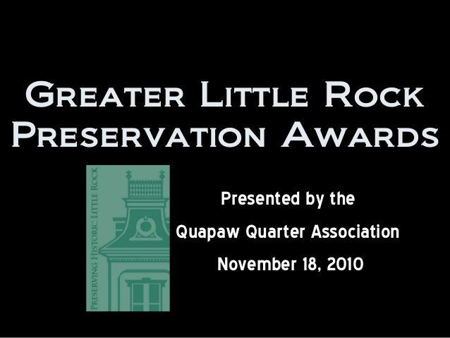 Greater Little Rock Preservation Awards Presented by the Quapaw Quarter Association November 18, 2010